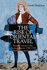 The Rise of Oriental Travel: English Visitors to the Ottoman Empire, 1580-1720 Paperback