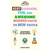 4197 Random, Fun, and Awesome Science Facts to Win Trivia: An Encyclopedia of Amazing and Wacky Facts About the World