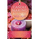 Candle Making Business 2022-2023: How to Start, Grow and Run Your Own Profitable Home Based Candle Making Startup Step by Ste