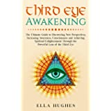 Third Eye Awakening: The Ultimate Guide to Discovering New Perspectives, Increasing Awareness, Consciousness and Achieving Sp