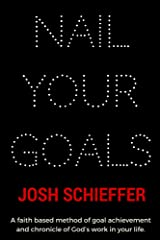 Nail Your Goals: A faith based method of goal achievement and chronicle of God's work in your life. Kindle Edition