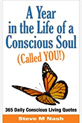 A Year in the Life of a Conscious Soul (Called YOU): 365 Daily Conscious Living Quotes Kindle Edition