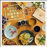 おいしいかわいい料理写真の撮り方 改訂版 (手持ちのカメラとスマホで撮れるフードスタイリングと撮影の本)