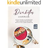 Diabetes Cookbook: Make These Flavorsome and Exquisite Recipes While You Cure Diabetes