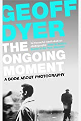 The Ongoing Moment: A Book About Photographs Kindle Edition
