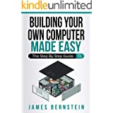 Building Your Own Computer Made Easy: The Step By Step Guide (Computers Made Easy Book 6)