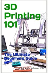 3D Printing 101: The Ultimate Beginner's Guide Kindle Edition