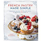 French Pastry Made Simple: Foolproof Recipes for Eclairs, Tarts, Macaroons and More