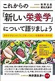 これからの「新しい栄養学」について語りましょう 身体を守るために今こそ知ってほしい栄養情報の教科書