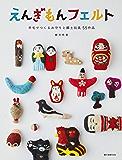 えんぎもんフェルト:羊毛でつくるお守りと郷土玩具 55作品