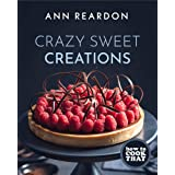 """How to Cook That: Crazy Sweet Creations (""""Australia's Queen of Desserts."""" ―The Sydney Morning Herald)"""