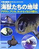 海獣たちの地球―アザラシ、アシカ、オットセイなどの暮らし (子供の科学サイエンスブックス)