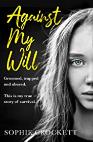 Against My Will: Groomed, trapped and abused. This is my true story of survival.