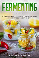 Fermenting: A Comprehensive Guide to Delicious Fermenting Recipes for Vegetables and Herbs Kindle Edition