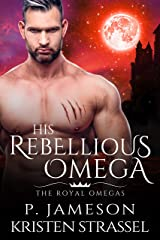 His Rebellious Omega (The Royal Omegas Book 3) Kindle Edition