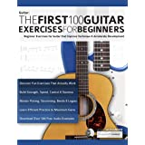 The First 100 Guitar Exercises for Beginners: Beginner Exercises for Guitar that Improve Technique and Accelerate Development