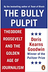 The Bully Pulpit: Theodore Roosevelt and the Golden Age of Journalism Kindle Edition