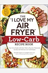 "The ""I Love My Air Fryer"" Low-Carb Recipe Book: From Carne Asada with Salsa Verde to Key Lime Cheesecake, 175 Easy and Delicious Low-Carb Recipes (""I Love My"") Kindle Edition"