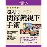 超入門 関節鏡視下手術: 若手医師のための (整形外科SURGICAL TECHNIQUE BOOKS 7)