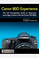 Canon 80D Experience - The Still Photography Guide to Operation and Image Creation with the Canon EOS 80D Kindle Edition