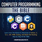 Computer Programming: The Bible: Learn from the basics to advanced of Python, C, C++, C#, HTML Coding, and Black Hat...