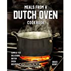 Meals from a Dutch Oven Cookbook: Simple Yet Delicious Dutch Oven Recipes