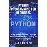 Python Programming for Beginners: Study Python Computer Language Introduction to Machine Learning and Artificial Intelligence