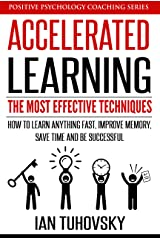 Accelerated Learning: The Most Effective Techniques: How to Learn Fast, Improve Memory, Save Your Time and Be Successful (Positive Psychology Coaching Series Book 14) Kindle Edition