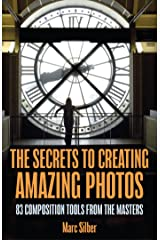 The Secrets to Creating Amazing Photos: 83 Composition Tools from the Masters (Photography Book) Kindle Edition