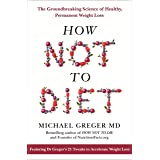 How Not To Diet: The Groundbreaking Science of Healthy, Permanent Weight Loss: The Groundbreaking Science of Healthy, Permane