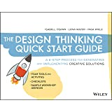 The Design Thinking Quick Start Guide: A 6–Step Process for Generating and Implementing Creative Solutions