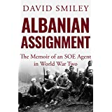Albanian Assignment: The Memoir of an SOE Agent in World War Two (The Extraordinary Life of Colonel David Smiley Book 1)