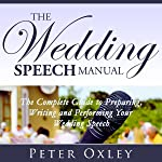 The Wedding Speech Manual: The Complete Guide to Preparing, Writing and Performing Your Wedding Speech