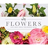 Flowers: A Guide to Annuals, Perennials, Flower Arrangements, and More!