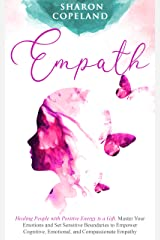 Empath: Healing People with Positive Energy is a Gift. Master Your Emotions and Set Sensitive Boundaries to Empower Cognitive, Emotional, and Compassionate Empathy (Spiritual & Healing Book 1) Kindle Edition