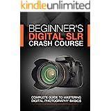 Beginner's Digital SLR Crash Course: Complete guide to mastering digital photography basics, understanding exposure, and taki