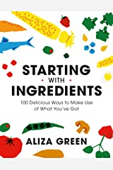 Starting with Ingredients: 100 Delicious Ways to Make Use of What You've Got Kindle Edition