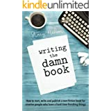 Writing The Damn Book: How to Start, Write And Publish A Non-Fiction Book For Creative People Who Have A Hard Time Finishing