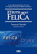 The Truth about FeliCa: A case study showing Sony's success in developing technology, but failure in business (English Edition)