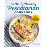 Truly Healthy Pescatarian Cookbook: 75 Fresh & Delicious Recipes to Maintain a Healthy Weight