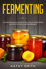 Fermenting: A Comprehensive Guide of Delicious Fermenting Recipes of Fruits and Beverages Kindle Edition