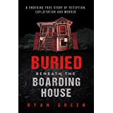 Buried Beneath the Boarding House: A Shocking True Story of Deception, Exploitation and Murder (Ryan Green's True Crime)
