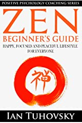 Zen: Beginner's Guide: Happy, Peaceful and Focused Lifestyle for Everyone (Buddhism, Meditation, Mindfulness, Success) (Positive Psychology Coaching Series Book 7) Kindle Edition