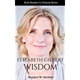 Elizabeth Gilbert Wisdom: 101 Life Lessons To Help You Fiind Magic In Your Life (Purpose Book 2)