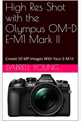 High Res Shot with the Olympus OM-D E-M1 Mark II: Create 50 MP Images With Your E-M1II Kindle Edition