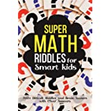 Super Math Riddles for Smart Kids: 200+ Difficult Riddles and Brain Teasers with Clear Answers