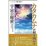 カタカムナが解き明かす宇宙の秘密: 12000年前 世界最古の日本のカタカムナ文明で幸せになる カタカムナ文明初級編
