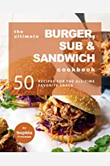 The Ultimate Burger, Sub & Sandwich Cookbook: 50 Recipes for the All-Time Favorite Snack Kindle Edition