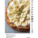やさしいバナナのお菓子: 朝食、おやつ、デザートに。はじめてでも失敗しないかんたんレシピ