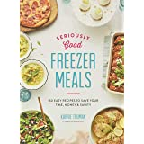 Seriously Good Freezer Meals: 150 Fast and Tasty Recipes You Really Want to Eat: 150 Easy Recipes to Save Your Time, Money an